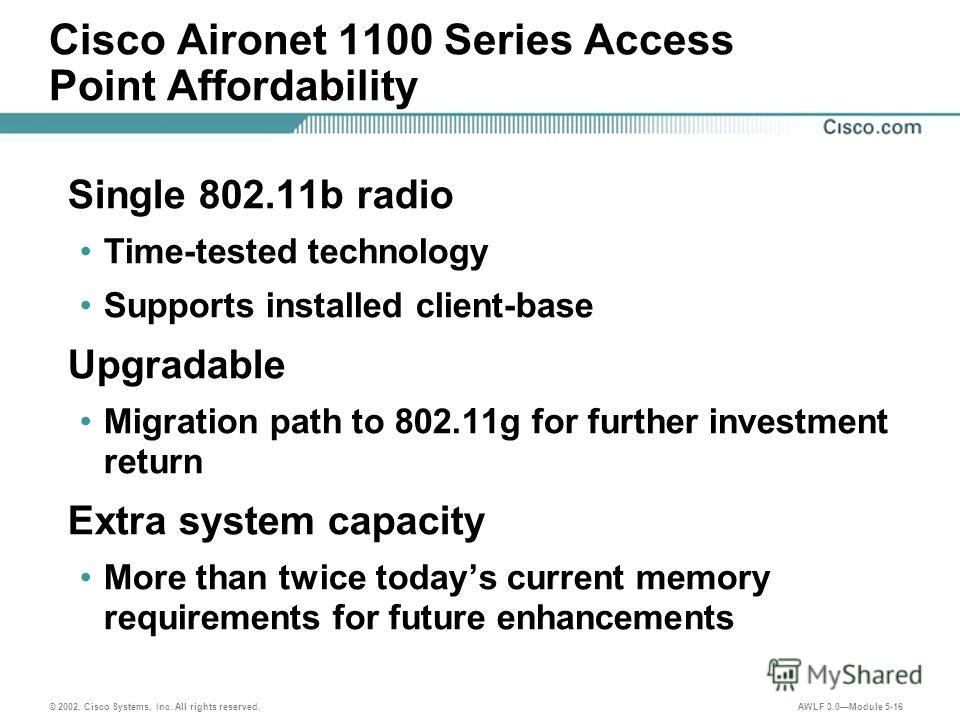 © 2002, Cisco Systems, Inc. All rights reserved. AWLF 3.0Module 5-16 Cisco Aironet 1100 Series Access Point Affordability Single 802.11b radio Time-tested technology Supports installed client-base Upgradable Migration path to 802.11g for further inve