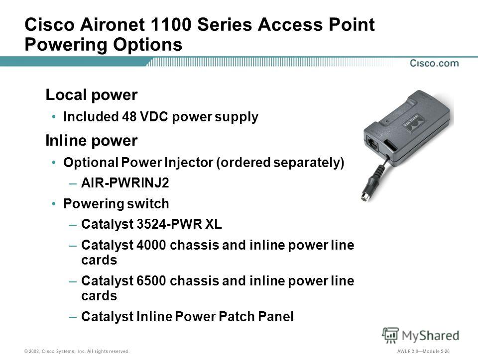 © 2002, Cisco Systems, Inc. All rights reserved. AWLF 3.0Module 5-20 Cisco Aironet 1100 Series Access Point Powering Options Local power Included 48 VDC power supply Inline power Optional Power Injector (ordered separately) –AIR-PWRINJ2 Powering swit