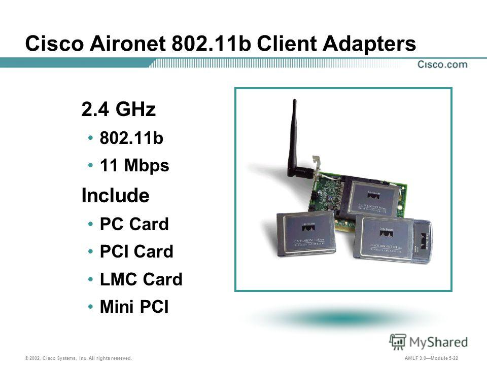 © 2002, Cisco Systems, Inc. All rights reserved. AWLF 3.0Module 5-22 Cisco Aironet 802.11b Client Adapters 2.4 GHz 802.11b 11 Mbps Include PC Card PCI Card LMC Card Mini PCI