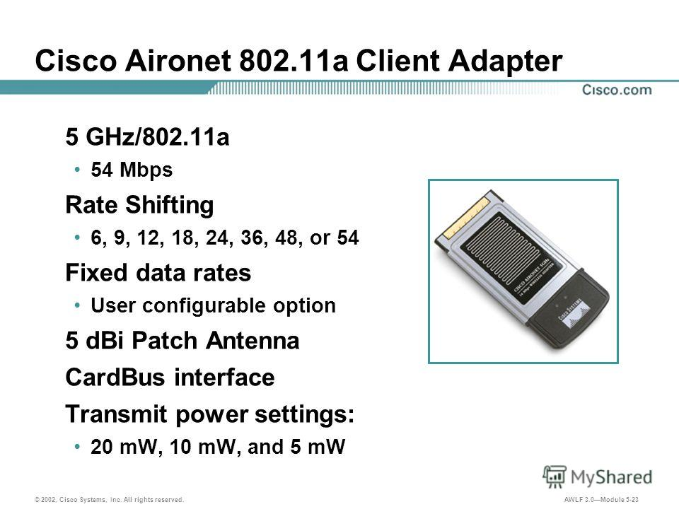 © 2002, Cisco Systems, Inc. All rights reserved. AWLF 3.0Module 5-23 Cisco Aironet 802.11a Client Adapter 5 GHz/802.11a 54 Mbps Rate Shifting 6, 9, 12, 18, 24, 36, 48, or 54 Fixed data rates User configurable option 5 dBi Patch Antenna CardBus interf