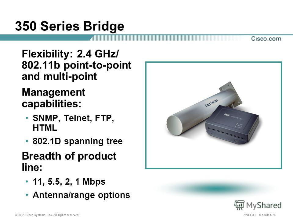 © 2002, Cisco Systems, Inc. All rights reserved. AWLF 3.0Module 5-26 350 Series Bridge Flexibility: 2.4 GHz/ 802.11b point-to-point and multi-point Management capabilities: SNMP, Telnet, FTP, HTML 802.1D spanning tree Breadth of product line: 11, 5.5