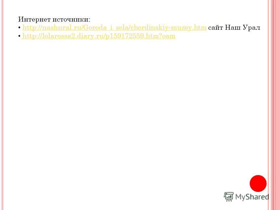 Интернет источники: http://nashural.ru/Goroda_i_sela/cherdinskiy-muzey.htm сайт Наш Уралhttp://nashural.ru/Goroda_i_sela/cherdinskiy-muzey.htm http://lolarossa2.diary.ru/p159172559.htm?oam http://lolarossa2.diary.ru/p159172559.htm?oam