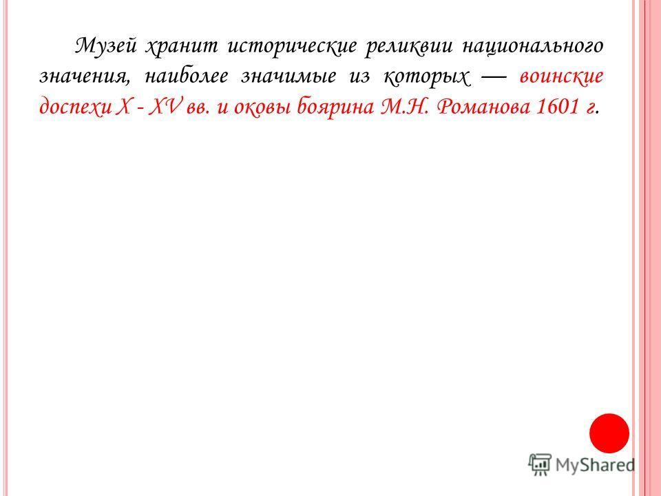 Музей хранит исторические реликвии национального значения, наиболее значимые из которых воинские доспехи X - XV вв. и оковы боярина М.Н. Романова 1601 г.