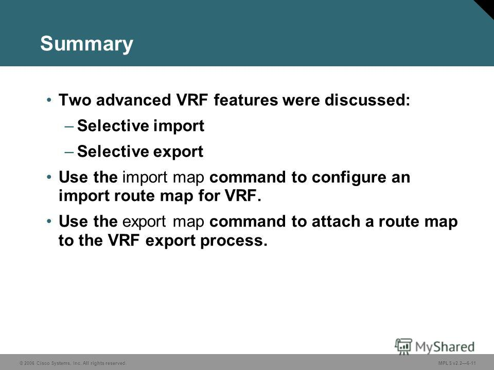 © 2006 Cisco Systems, Inc. All rights reserved. MPLS v2.26-11 Summary Two advanced VRF features were discussed: –Selective import –Selective export Use the import map command to configure an import route map for VRF. Use the export map command to att