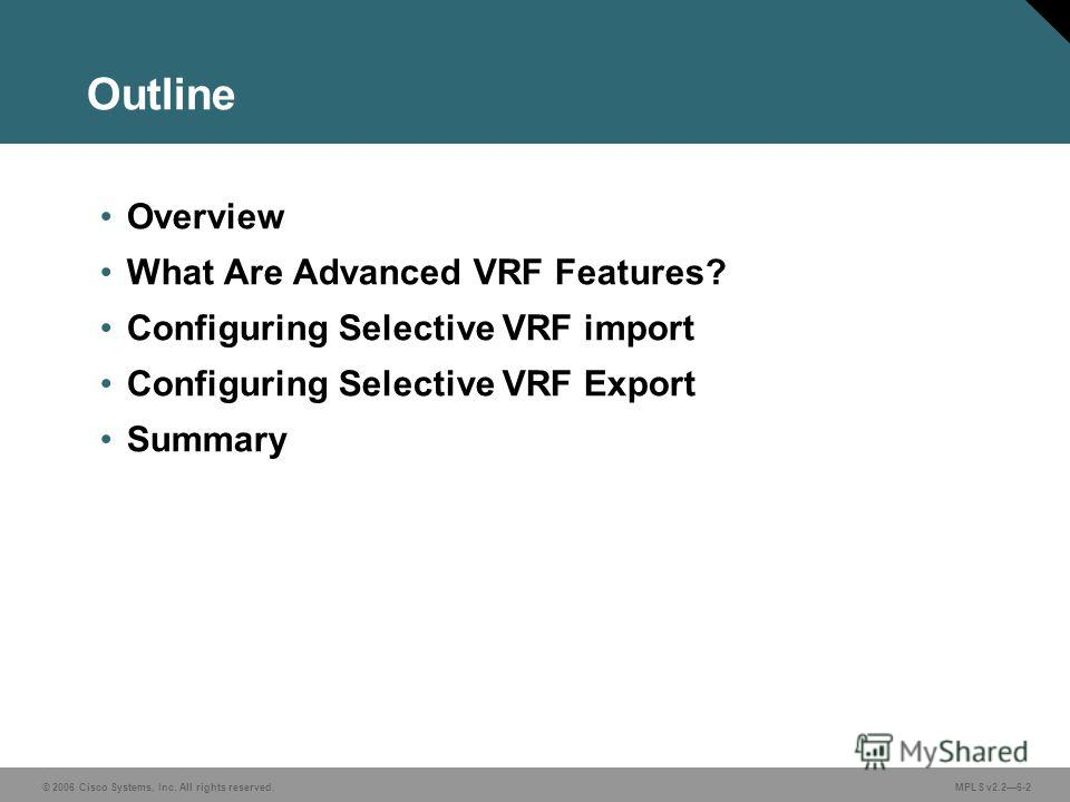 © 2006 Cisco Systems, Inc. All rights reserved. MPLS v2.26-2 Outline Overview What Are Advanced VRF Features? Configuring Selective VRF import Configuring Selective VRF Export Summary