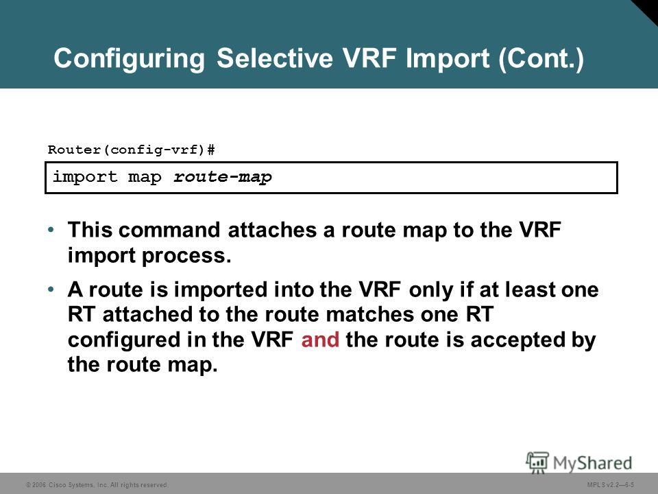© 2006 Cisco Systems, Inc. All rights reserved. MPLS v2.26-5 import map route-map Router(config-vrf)# This command attaches a route map to the VRF import process. A route is imported into the VRF only if at least one RT attached to the route matches