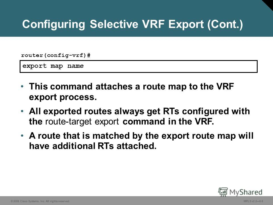 © 2006 Cisco Systems, Inc. All rights reserved. MPLS v2.26-9 export map name router(config-vrf)# This command attaches a route map to the VRF export process. All exported routes always get RTs configured with the route-target export command in the VR