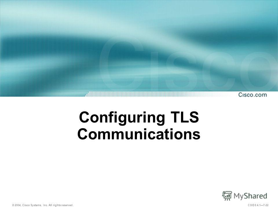 © 2004, Cisco Systems, Inc. All rights reserved. CSIDS 4.17-22 Configuring TLS Communications