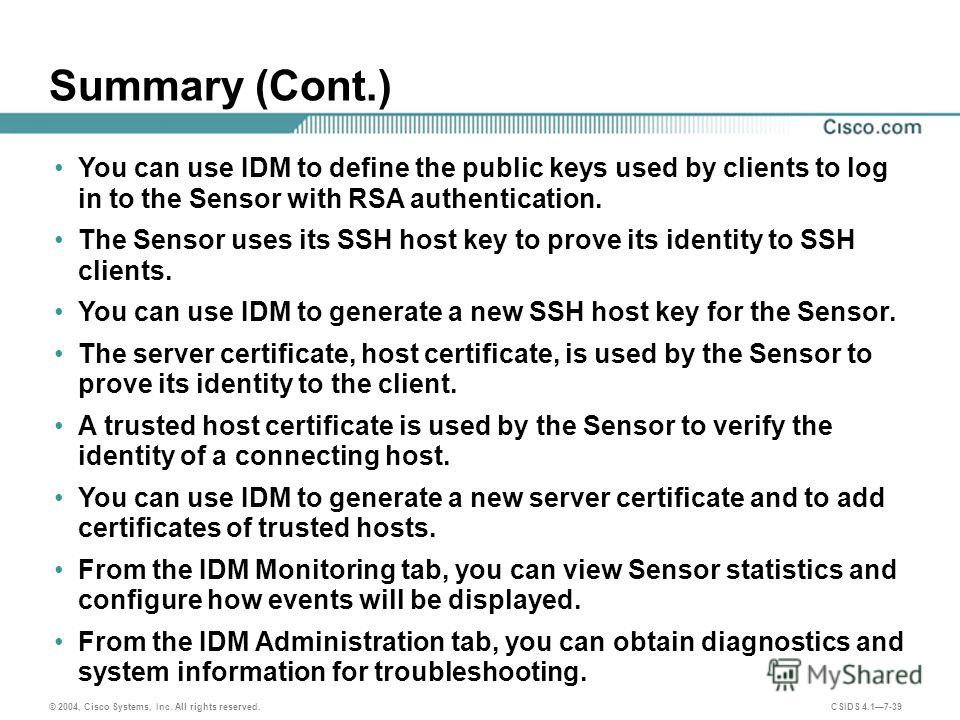© 2004, Cisco Systems, Inc. All rights reserved. CSIDS 4.17-39 Summary (Cont.) You can use IDM to define the public keys used by clients to log in to the Sensor with RSA authentication. The Sensor uses its SSH host key to prove its identity to SSH cl