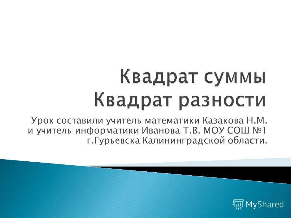 Урок составили учитель математики Казакова Н.М. и учитель информатики Иванова Т.В. МОУ СОШ 1 г.Гурьевска Калининградской области.