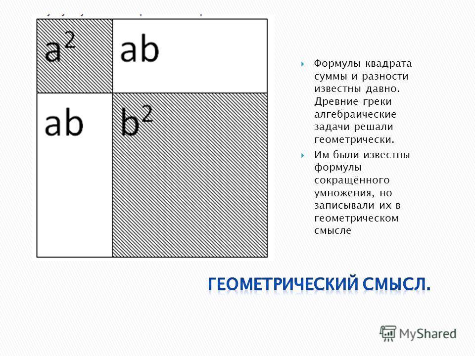 Формулы квадрата суммы и разности известны давно. Древние греки алгебраические задачи решали геометрически. Им были известны формулы сокращённого умножения, но записывали их в геометрическом смысле
