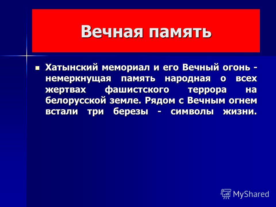 Вечная память Хатынский мемориал и его Вечный огонь - немеркнущая память народная о всех жертвах фашистского террора на белорусской земле. Рядом с Вечным огнем встали три березы - символы жизни.
