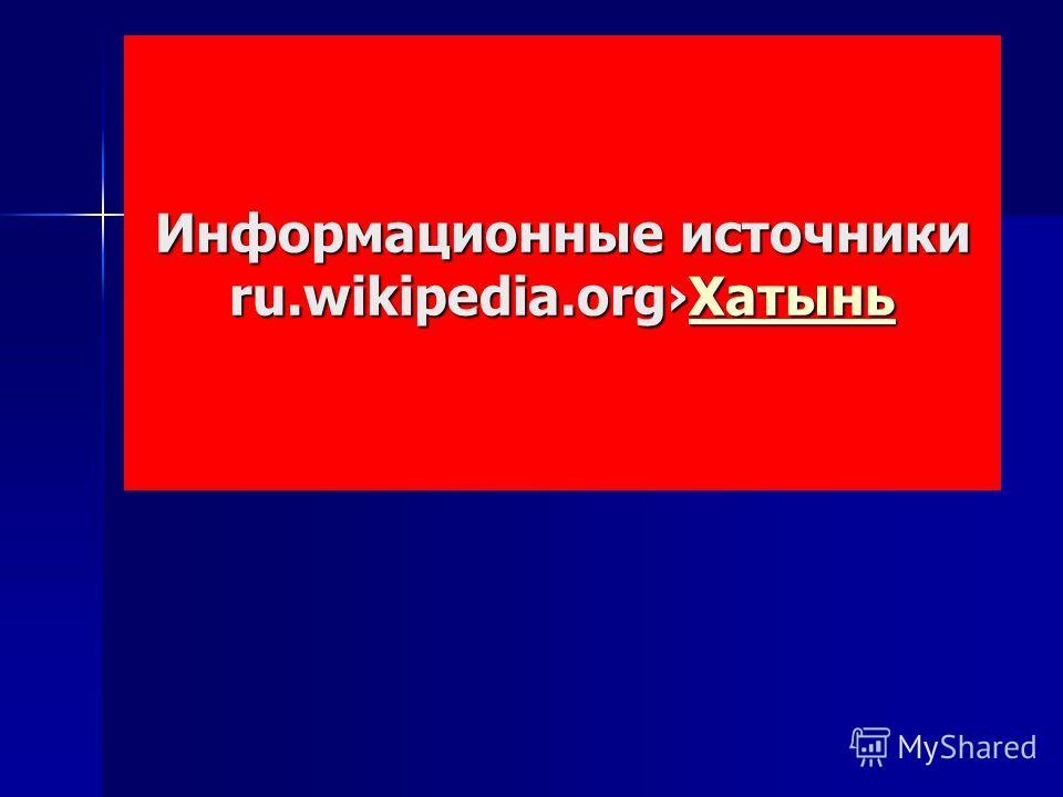 Информационные источники ru.wikipedia.org Хатынь Хатынь