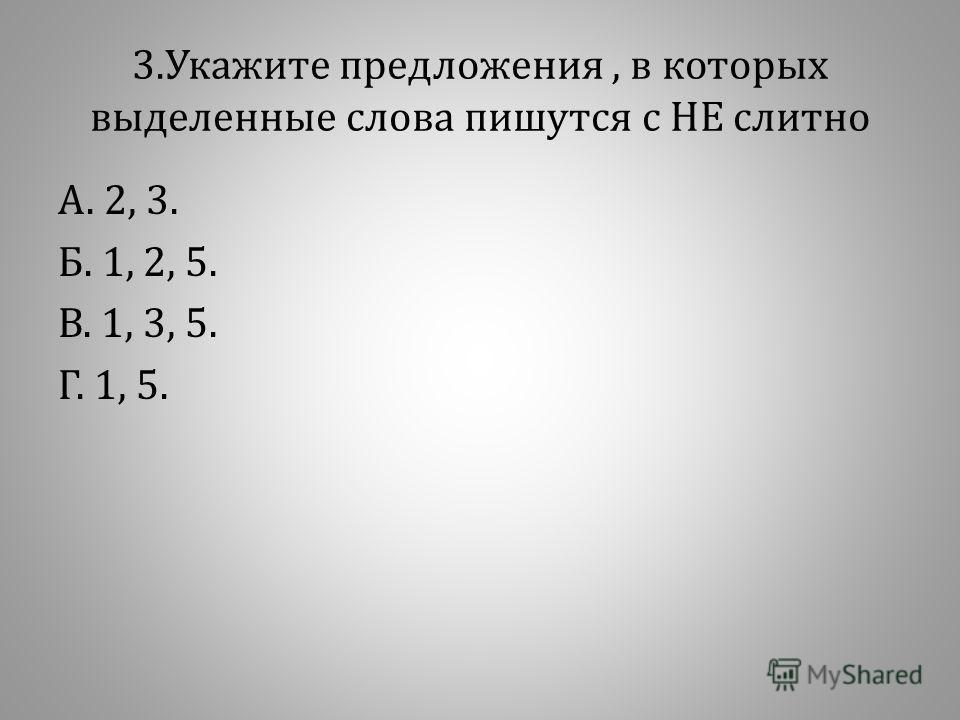 3. Укажите предложения, в которых выделенные слова пишутся с НЕ слитно А. 2, 3. Б. 1, 2, 5. В. 1, 3, 5. Г. 1, 5.