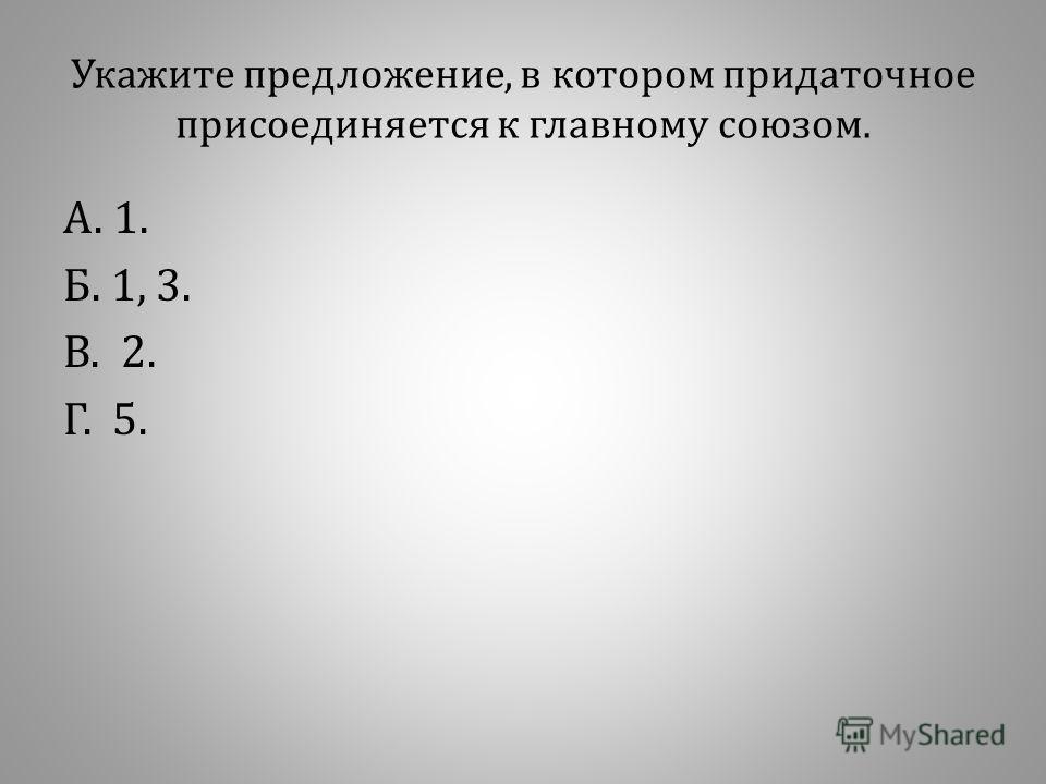 Укажите предложение, в котором придаточное присоединяется к главному союзом. А. 1. Б. 1, 3. В. 2. Г. 5.