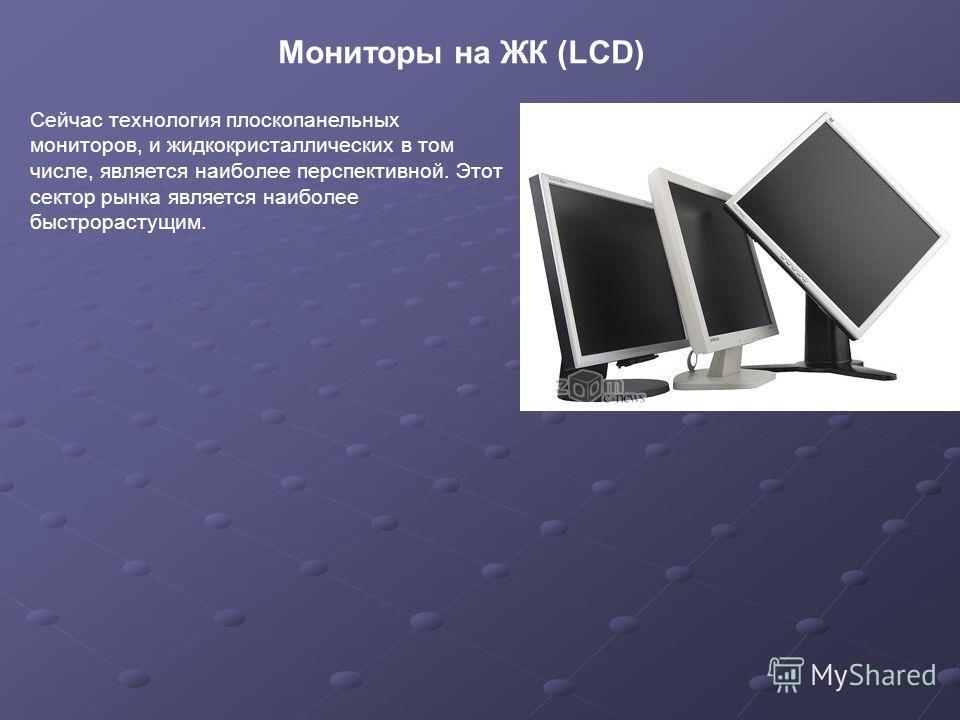 Мониторы на ЖК (LCD) Сейчас технология плоскопанельных мониторов, и жидкокристаллических в том числе, является наиболее перспективной. Этот сектор рынка является наиболее быстрорастущим.