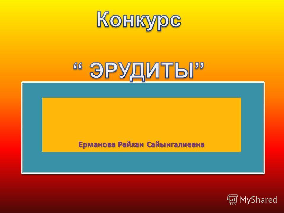 Конкурс  Э р у д и т ы Ерманова Райхан Сайынгалиевна