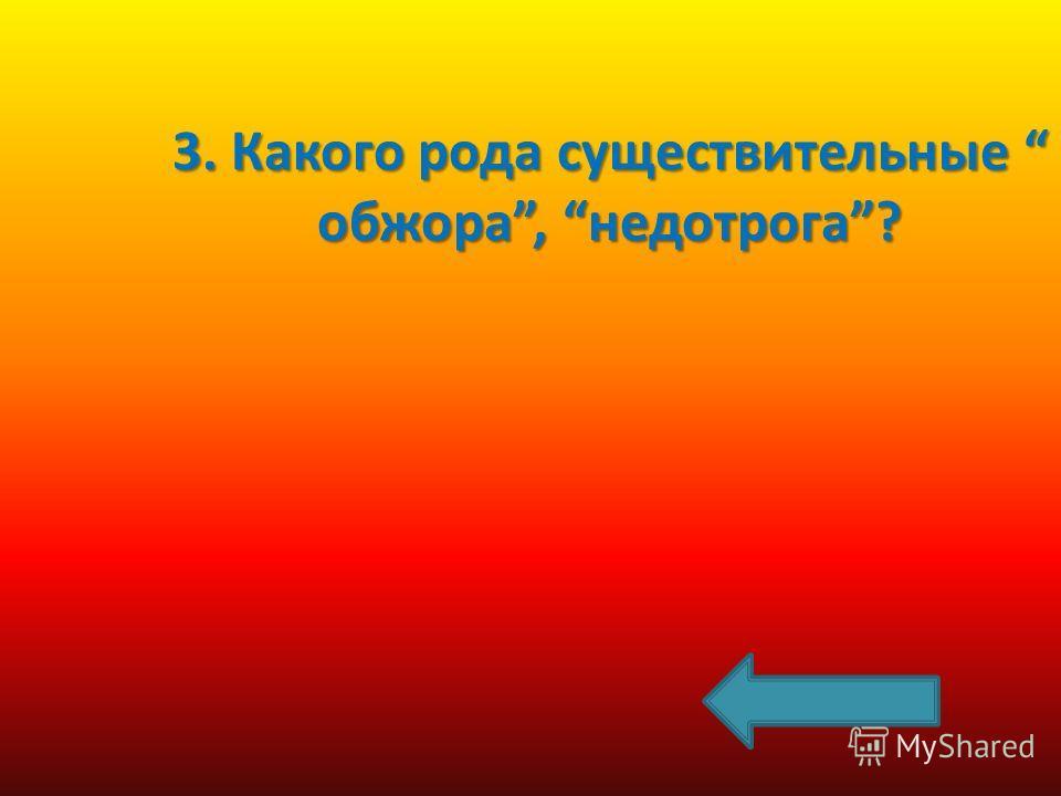 3. Какого рода существительные обжора, недотрога?