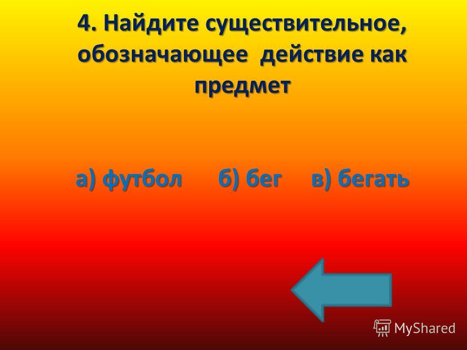 4. Найдите существительное, обозначающее действие как предмет а) футбол б) бег в) бегать