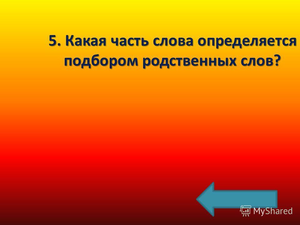5. Какая часть слова определяется подбором родственных слов?