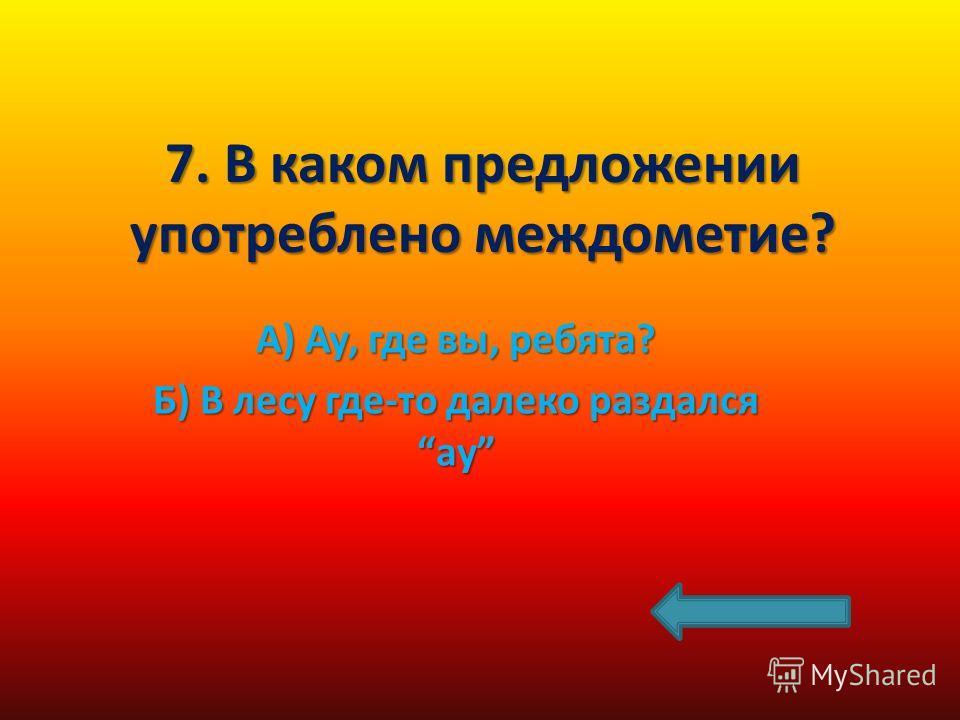 7. В каком предложении употреблено междометие? А) Ау, где вы, ребята? Б) В лесу где-то далеко раздался ау