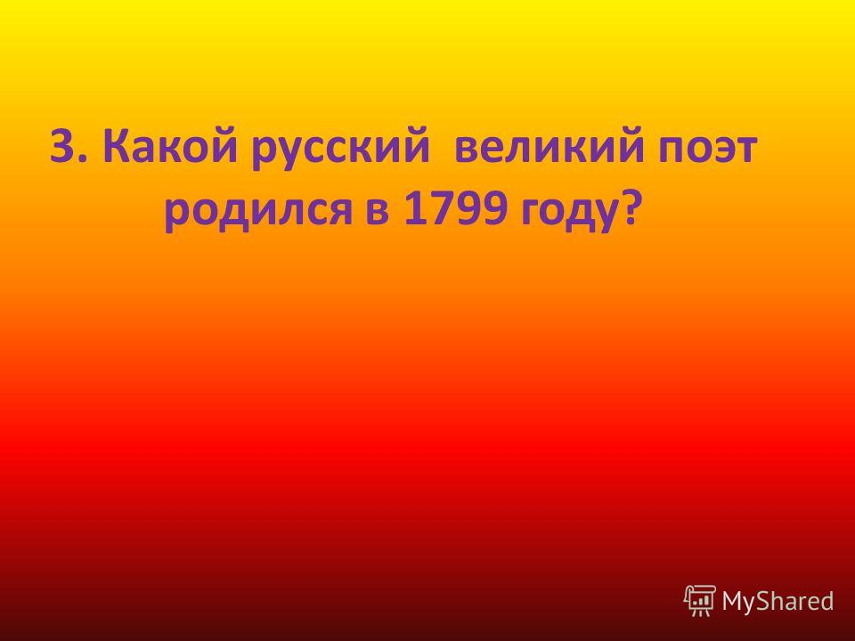 3. Какой русский великий поэт родился в 1799 году?
