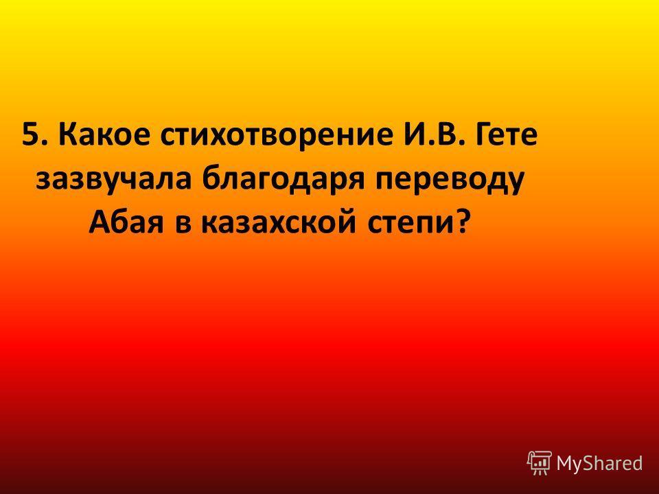 5. Какое стихотворение И.В. Гете зазвучала благодаря переводу Абая в казахской степи?