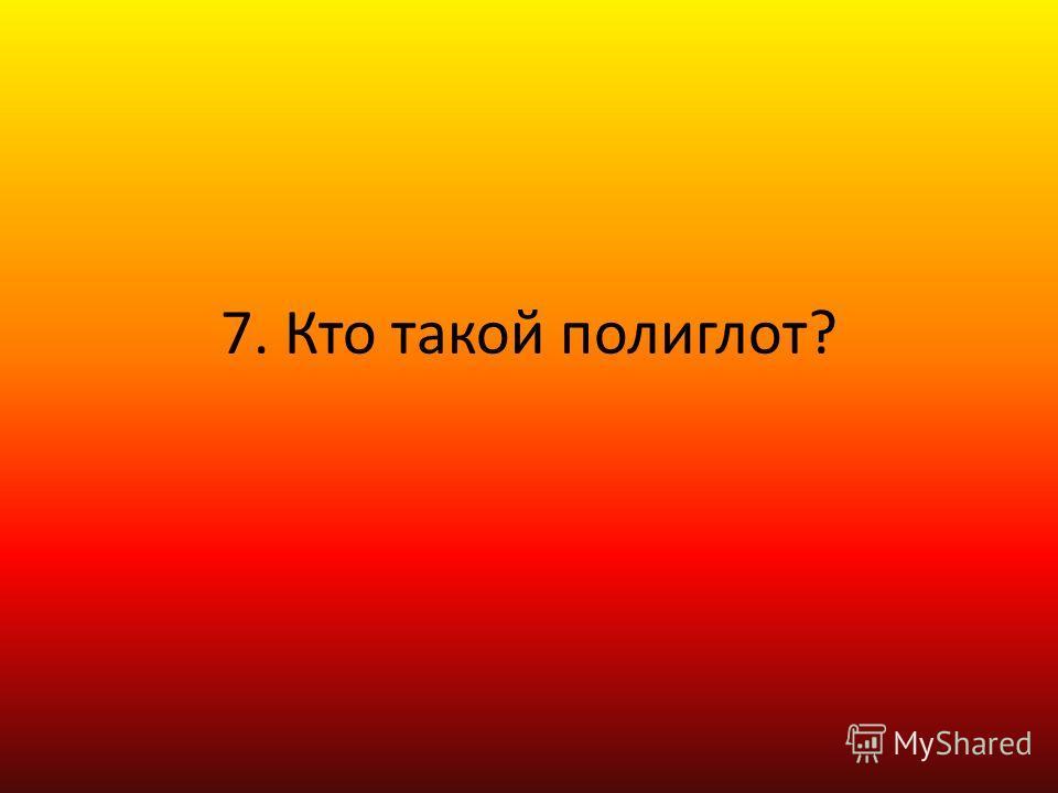 7. Кто такой полиглот?