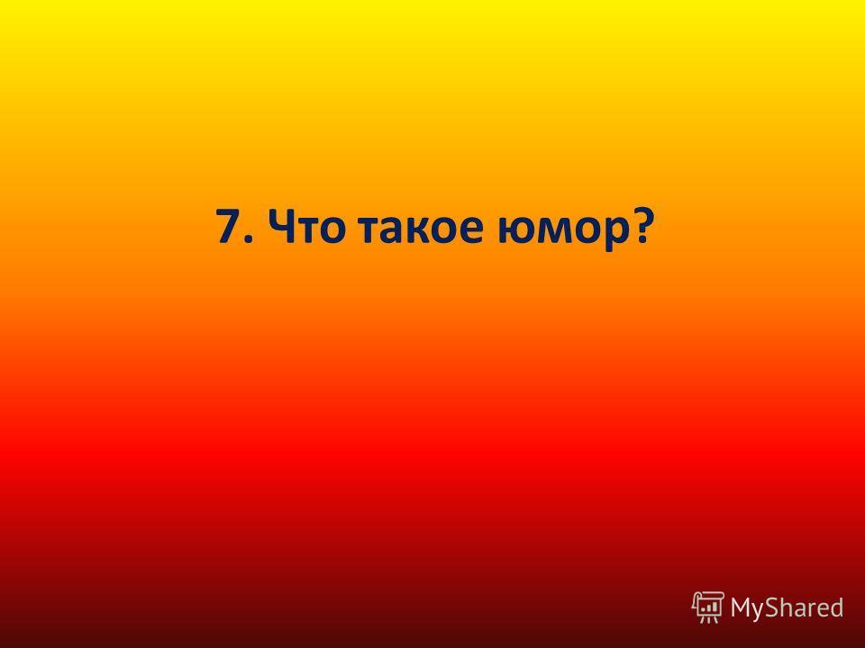 7. Что такое юмор?
