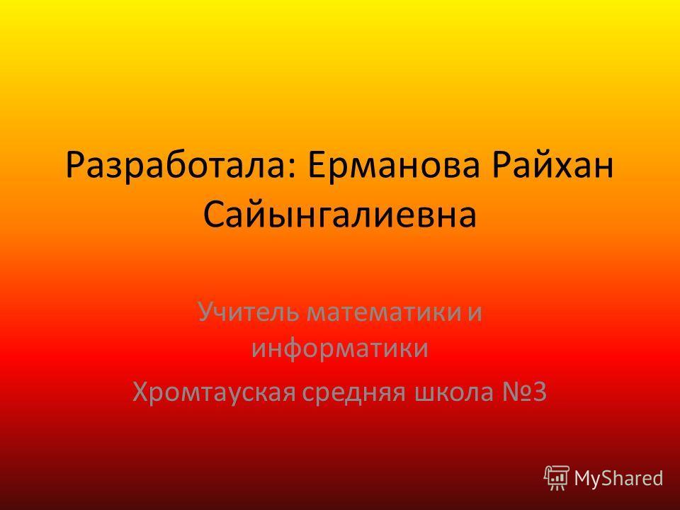 Разработала: Ерманова Райхан Сайынгалиевна Учитель математики и информатики Хромтауская средняя школа 3