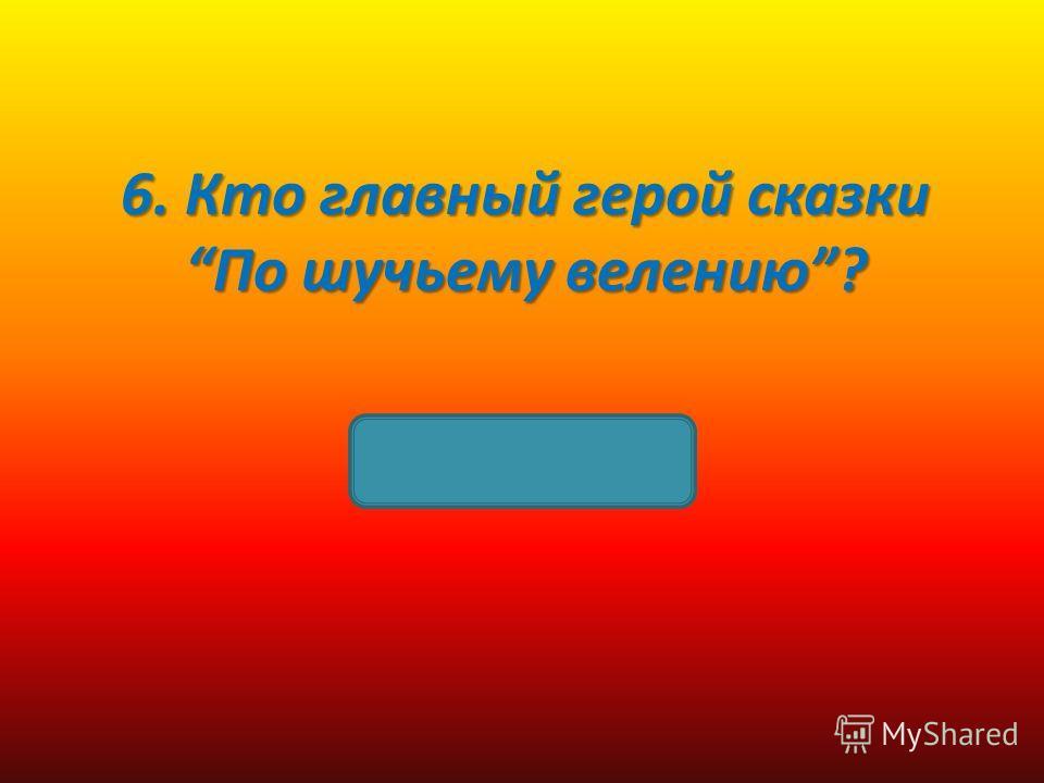 6. Кто главный герой сказки По шучьему велению? Емеля