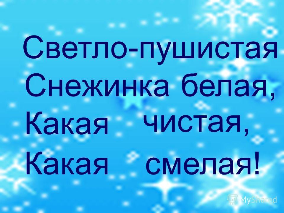 Светло-пушистая Снежинка белая, Какая чистая, смелая!