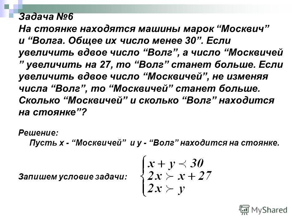 Задача 6 На стоянке находятся машины марок Москвич и Волга. Общее их число менее 30. Если увеличить вдвое число Волг, а число Москвичей увеличить на 27, то Волг станет больше. Если увеличить вдвое число Москвичей, не изменяя числа Волг, то Москвичей