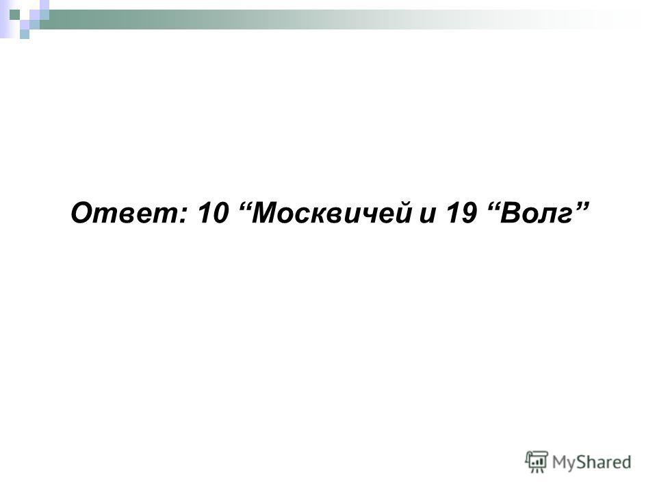 Ответ: 10 Москвичей и 19 Волг