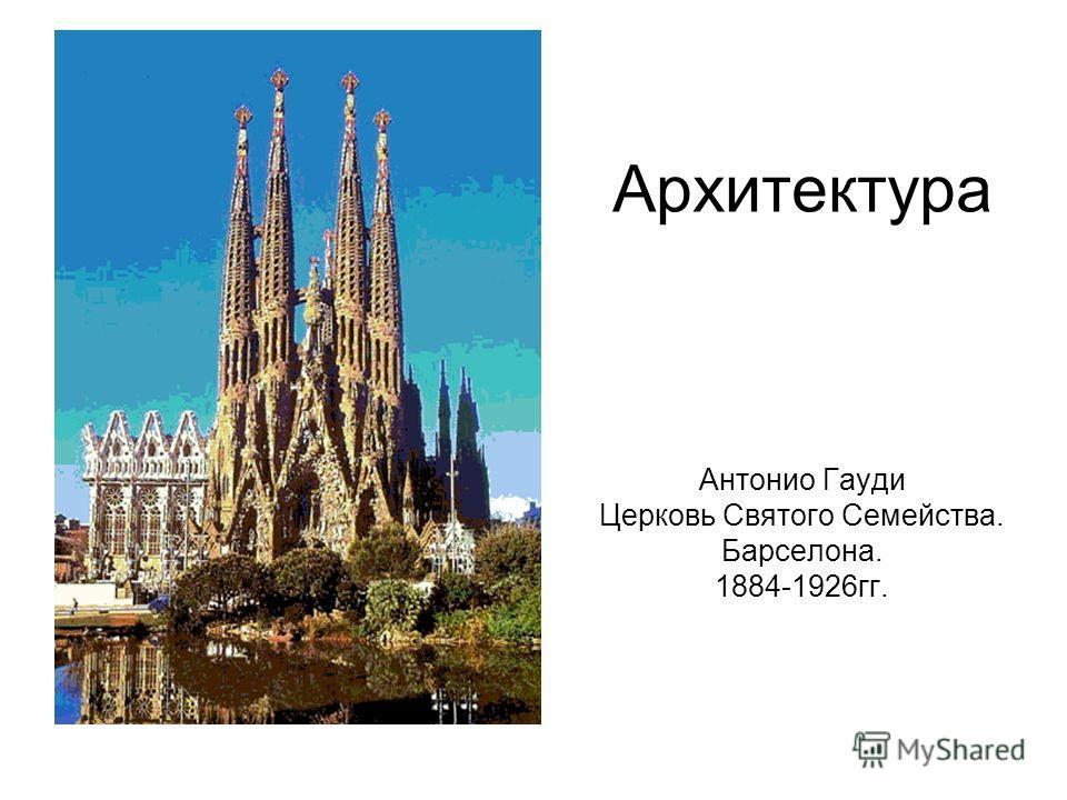 Архитектура Антонио Гауди Церковь Святого Семейства. Барселона. 1884-1926 гг.