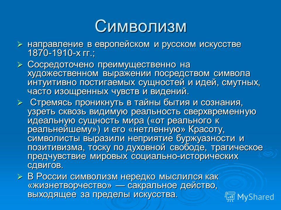 Символизм направление в европейском и русском искусстве 1870-1910-х гг.; направление в европейском и русском искусстве 1870-1910-х гг.; Сосредоточено преимущественно на художественном выражении посредством символа интуитивно постигаемых сущностей и и