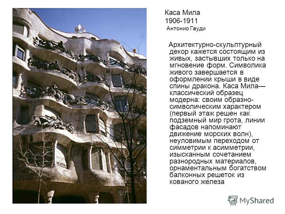 Каса Мила 1906-1911 Антонио Гауди Архитектурно-скульптурный декор кажется состоящим из живых, застывших только на мгновение форм. Символика живого завершается в оформлении крыши в виде спины дракона. Каса Мила классический образец модерна: своим обра