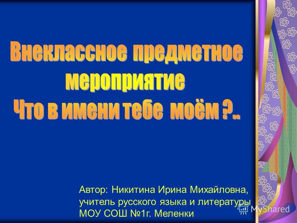 Автор: Никитина Ирина Михайловна, учитель русского языка и литературы МОУ СОШ 1 г. Меленки