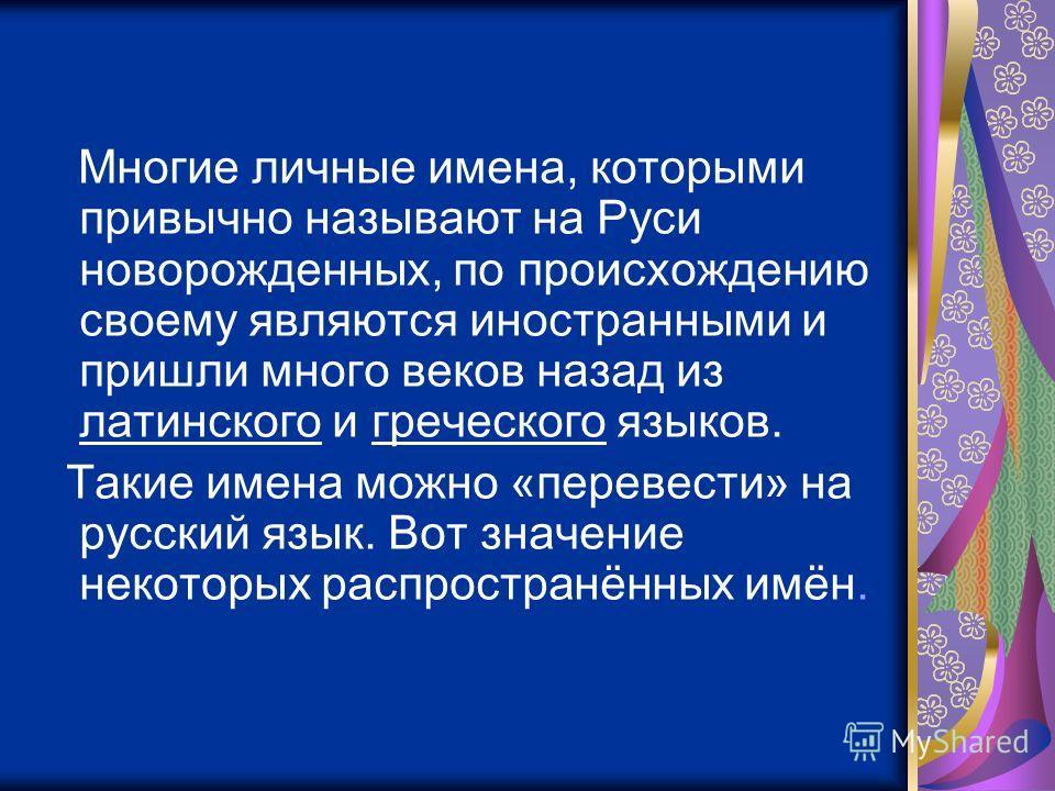 Многие личные имена, которыми привычно называют на Руси новорожденных, по происхождению своему являются иностранными и пришли много веков назад из латинского и греческого языков. Такие имена можно «перевести» на русский язык. Вот значение некоторых р