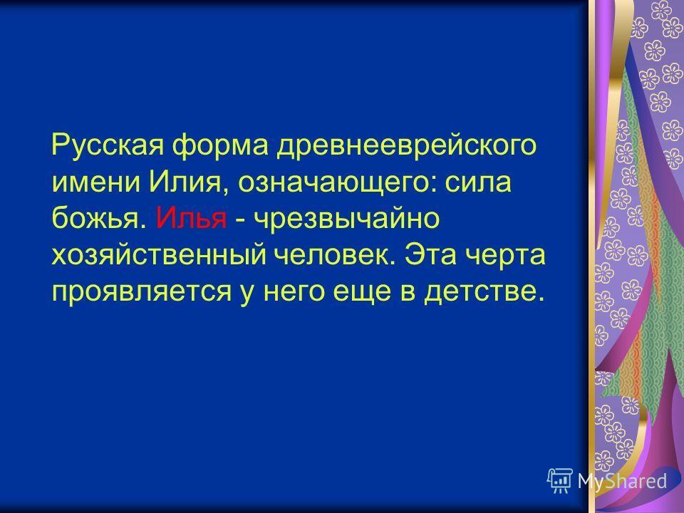 Русская форма древнееврейского имени Илия, означающего: сила божья. Илья - чрезвычайно хозяйственный человек. Эта черта проявляется у него еще в детстве.