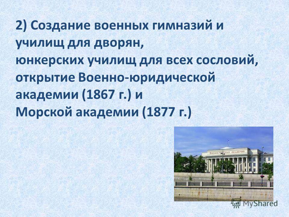 2) Создание военных гимназий и училищ для дворян, юнкерских училищ для всех сословий, открытие Военно-юридической академии (1867 г.) и Морской академии (1877 г.)