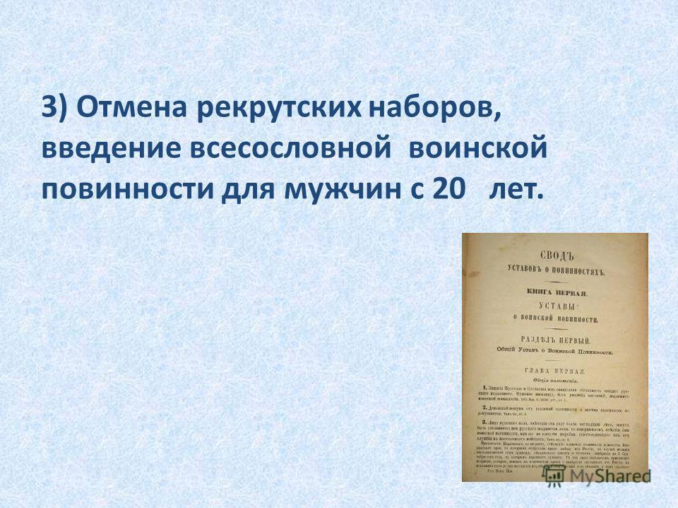 3) Отмена рекрутских наборов, введение всесословной воинской повинности для мужчин с 20 лет.