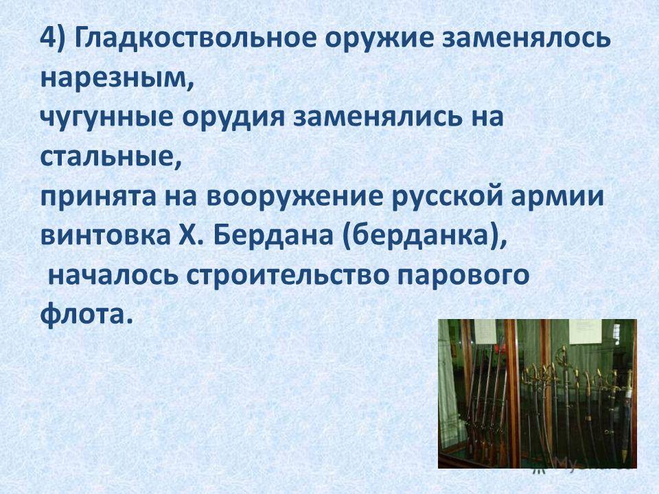 4) Гладкоствольное оружие заменялось нарезным, чугунные орудия заменялись на стальные, принята на вооружение русской армии винтовка Х. Бердана (берданка), началось строительство парового флота.