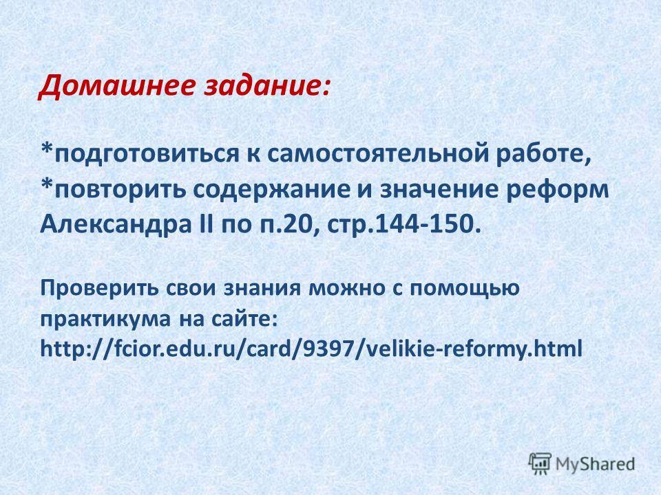 Домашнее задание: *подготовиться к самостоятельной работе, *повторить содержание и значение реформ Александра II по п.20, стр.144-150. Проверить свои знания можно с помощью практикума на сайте: http://fcior.edu.ru/card/9397/velikie-reformy.html