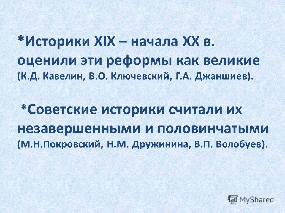 *Историки XIX – начала XX в. оценили эти реформы как великие (К.Д. Кавелин, В.О. Ключевский, Г.А. Джаншиев). * Советские историки считали их незавершенными и половинчатыми (М.Н.Покровский, Н.М. Дружинина, В.П. Волобуев).