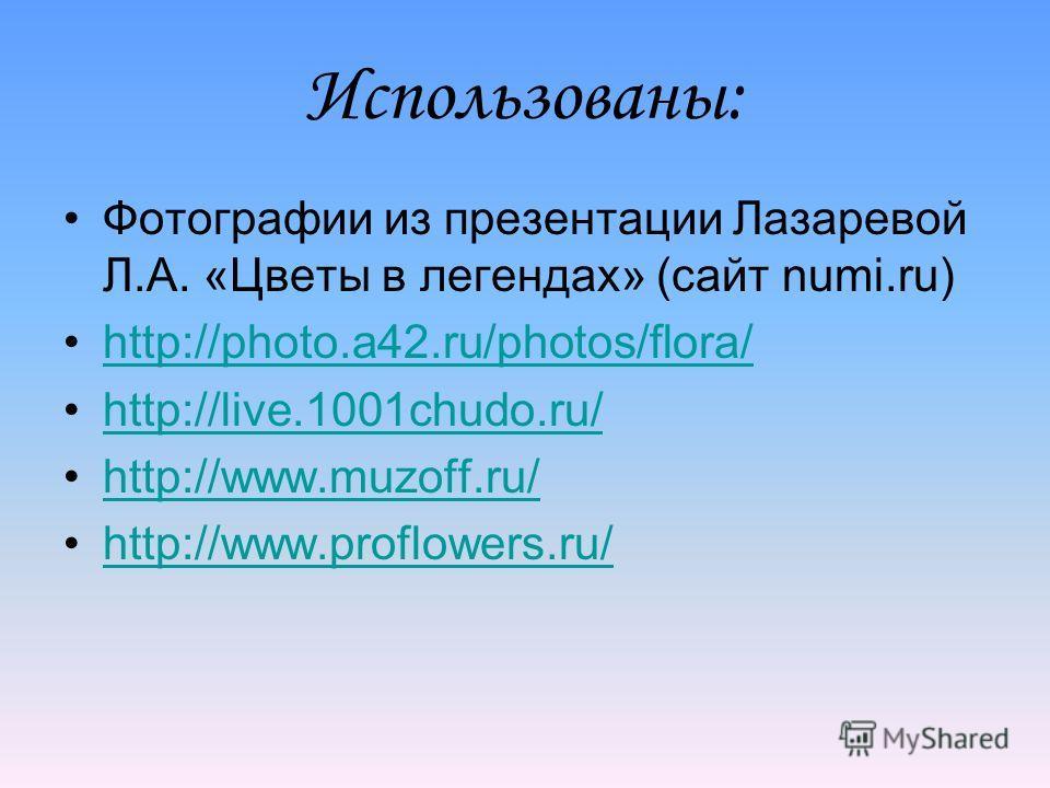 Использованы: Фотографии из презентации Лазаревой Л.А. «Цветы в легендах» (сайт numi.ru) http://photo.a42.ru/photos/flora/ http://live.1001chudo.ru/ http://www.muzoff.ru/ http://www.proflowers.ru/