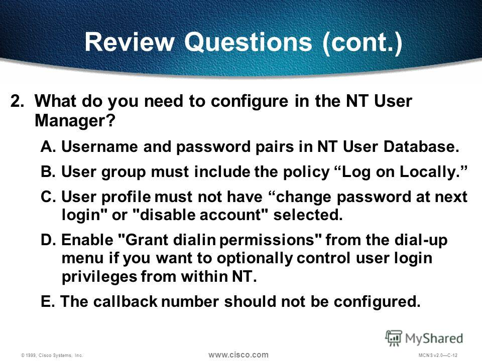 © 1999, Cisco Systems, Inc. www.cisco.com MCNS v2.0C-12 Review Questions (cont.) 2. What do you need to configure in the NT User Manager? A. Username and password pairs in NT User Database. B. User group must include the policy Log on Locally. C. Use