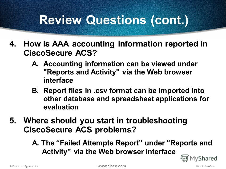 © 1999, Cisco Systems, Inc. www.cisco.com MCNS v2.0C-14 Review Questions (cont.) 4. How is AAA accounting information reported in CiscoSecure ACS? A.Accounting information can be viewed under