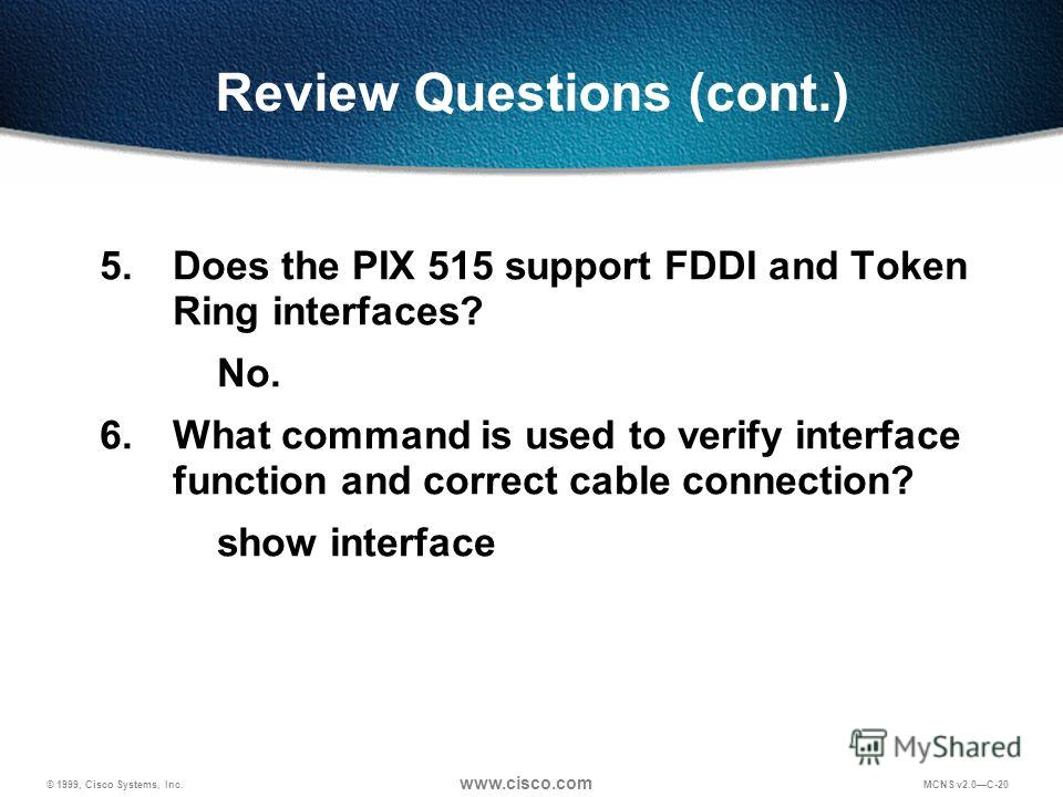 © 1999, Cisco Systems, Inc. www.cisco.com MCNS v2.0C-20 Review Questions (cont.) 5. Does the PIX 515 support FDDI and Token Ring interfaces? No. 6. What command is used to verify interface function and correct cable connection? show interface