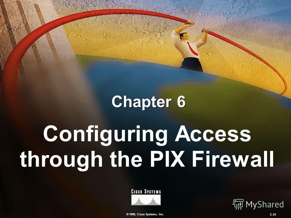 © 1999, Cisco Systems, Inc. C-21 Chapter 6 Configuring Access through the PIX Firewall